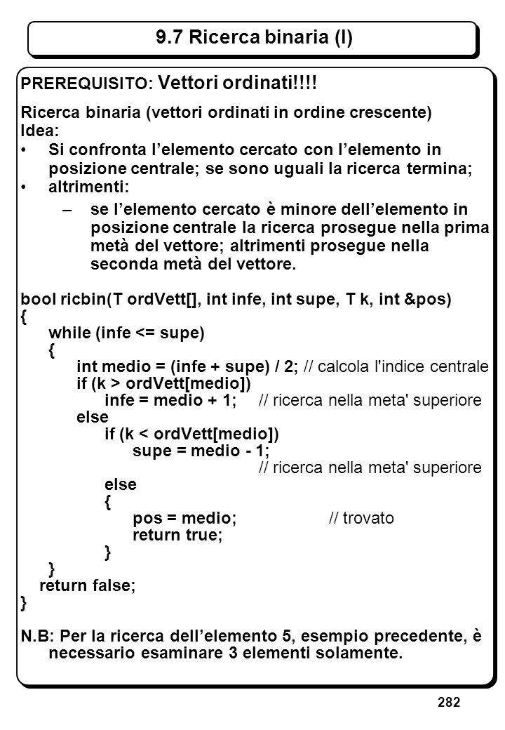282 9.7 Ricerca binaria (I) PREREQUISITO: Vettori ordinati!!!! Ricerca binaria (vettori ordinati in ordine crescente) Idea: Si confronta lelemento cer