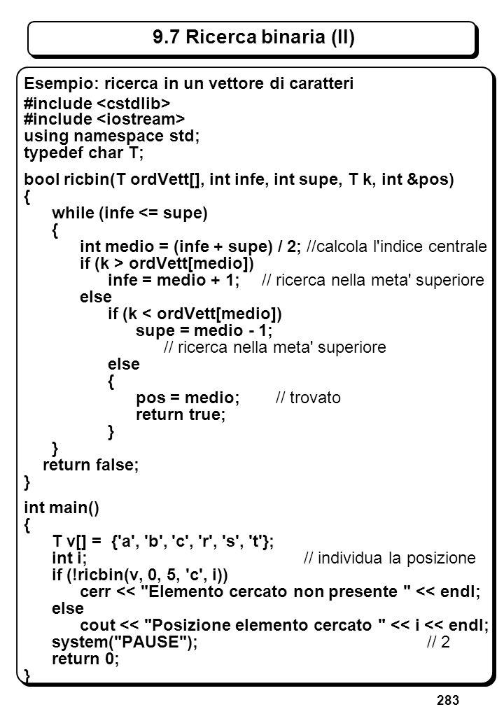 283 9.7 Ricerca binaria (II) Esempio: ricerca in un vettore di caratteri #include using namespace std; typedef char T; bool ricbin(T ordVett[], int in