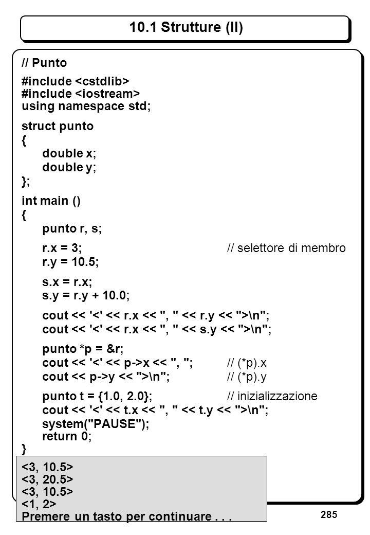 285 10.1 Strutture (II) // Punto #include using namespace std; struct punto { double x; double y; }; int main () { punto r, s; r.x = 3;// selettore di