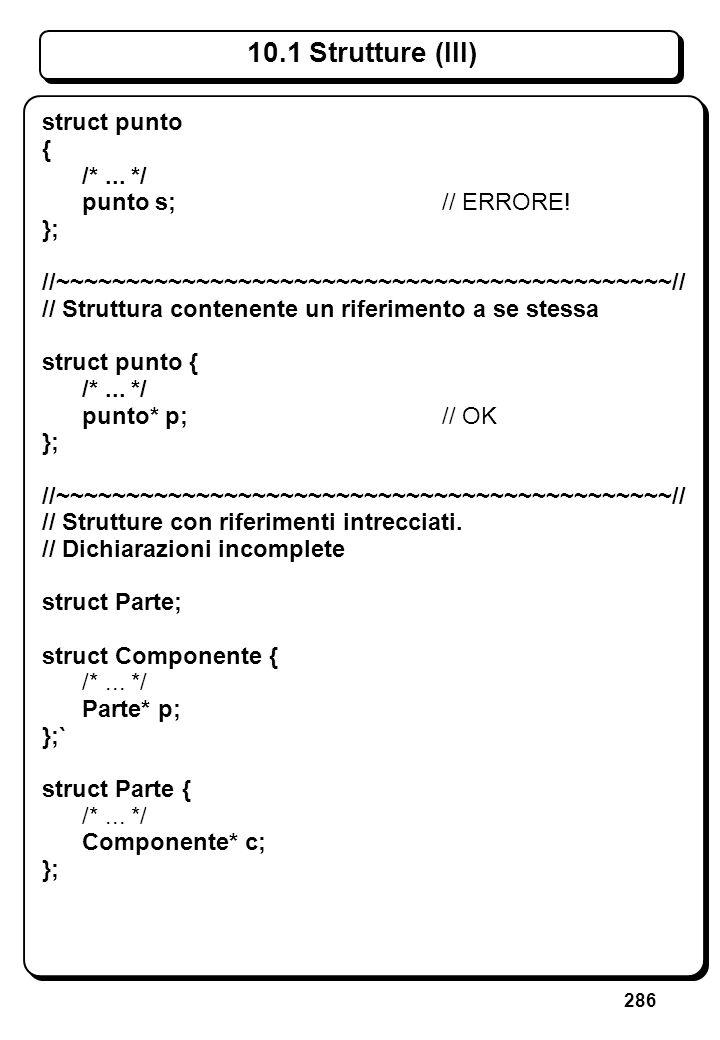 286 10.1 Strutture (III) struct punto { /*... */ punto s;// ERRORE! }; //~~~~~~~~~~~~~~~~~~~~~~~~~~~~~~~~~~~~~~~~~~~~// // Struttura contenente un rif