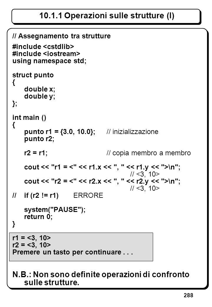 288 10.1.1 Operazioni sulle strutture (I) // Assegnamento tra strutture #include using namespace std; struct punto { double x; double y; }; int main (