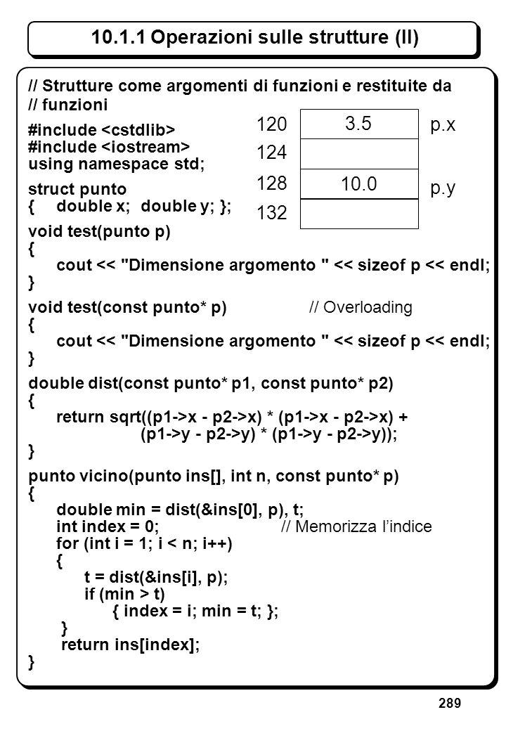 289 10.1.1 Operazioni sulle strutture (II) // Strutture come argomenti di funzioni e restituite da // funzioni #include using namespace std; struct pu