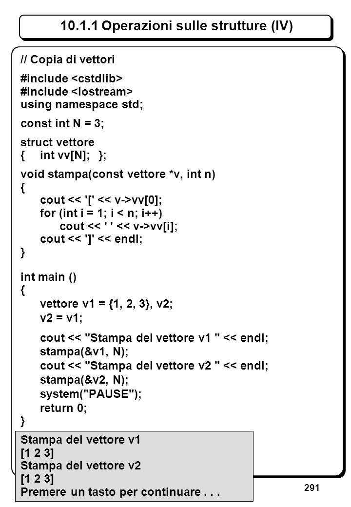 291 10.1.1 Operazioni sulle strutture (IV) // Copia di vettori #include using namespace std; const int N = 3; struct vettore {int vv[N];}; void stampa