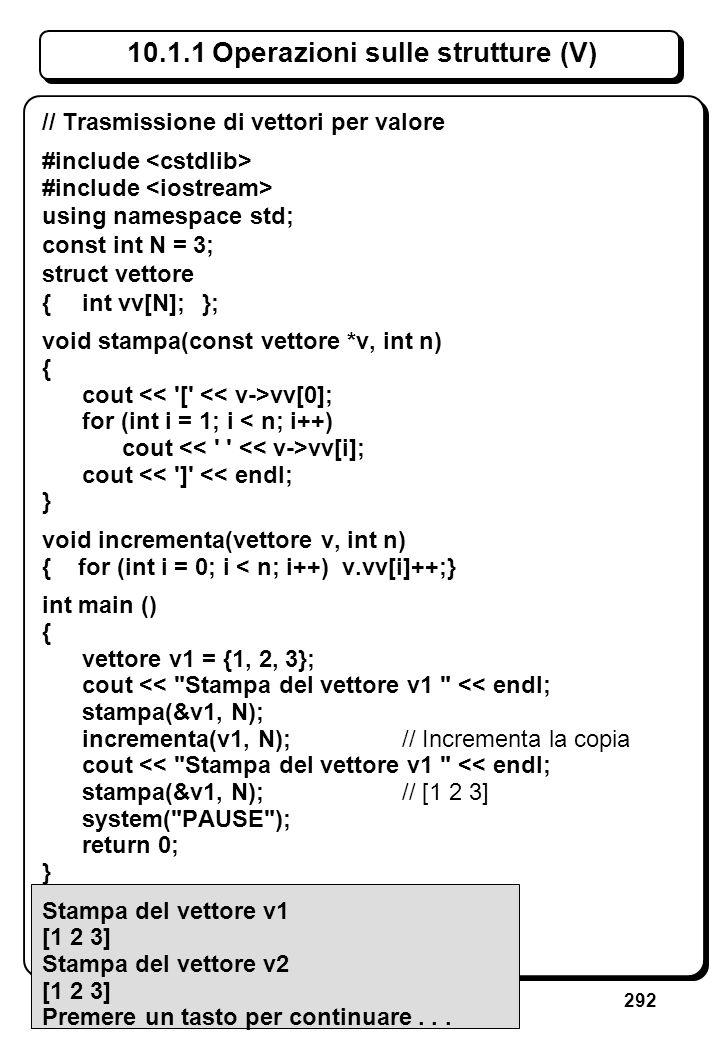 292 10.1.1 Operazioni sulle strutture (V) // Trasmissione di vettori per valore #include using namespace std; const int N = 3; struct vettore {int vv[