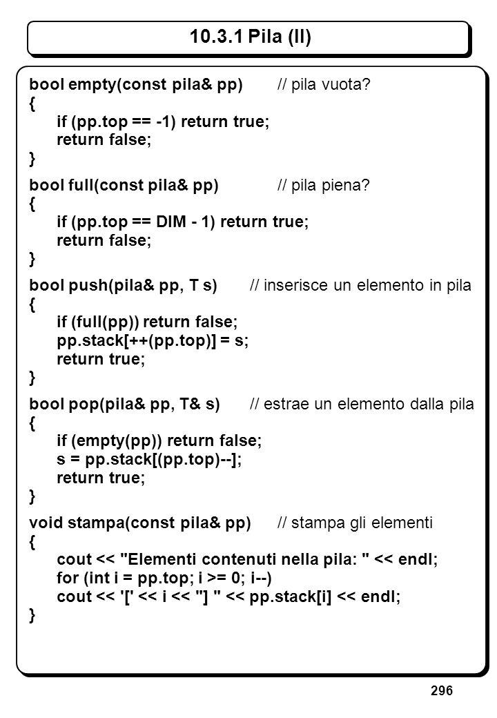 296 10.3.1 Pila (II) bool empty(const pila& pp)// pila vuota? { if (pp.top == -1) return true; return false; } bool full(const pila& pp)// pila piena?