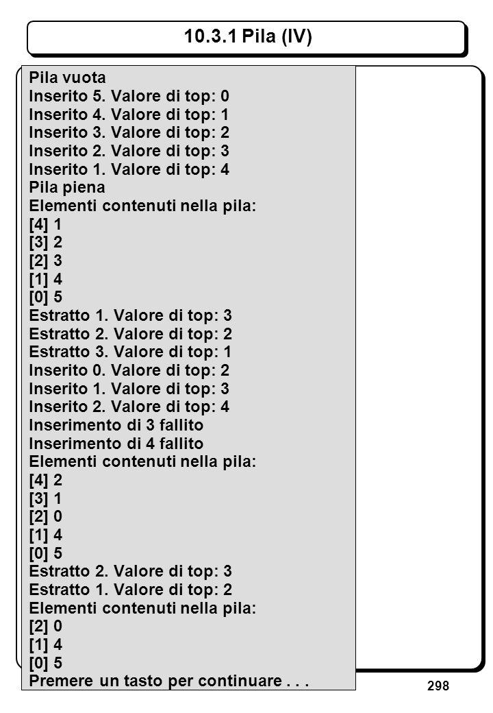 298 10.3.1 Pila (IV) Pila vuota Inserito 5. Valore di top: 0 Inserito 4. Valore di top: 1 Inserito 3. Valore di top: 2 Inserito 2. Valore di top: 3 In