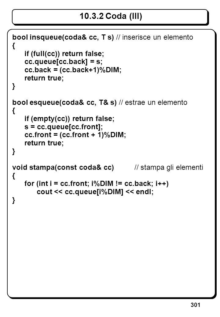 301 10.3.2 Coda (III) bool insqueue(coda& cc, T s) // inserisce un elemento { if (full(cc)) return false; cc.queue[cc.back] = s; cc.back = (cc.back+1)
