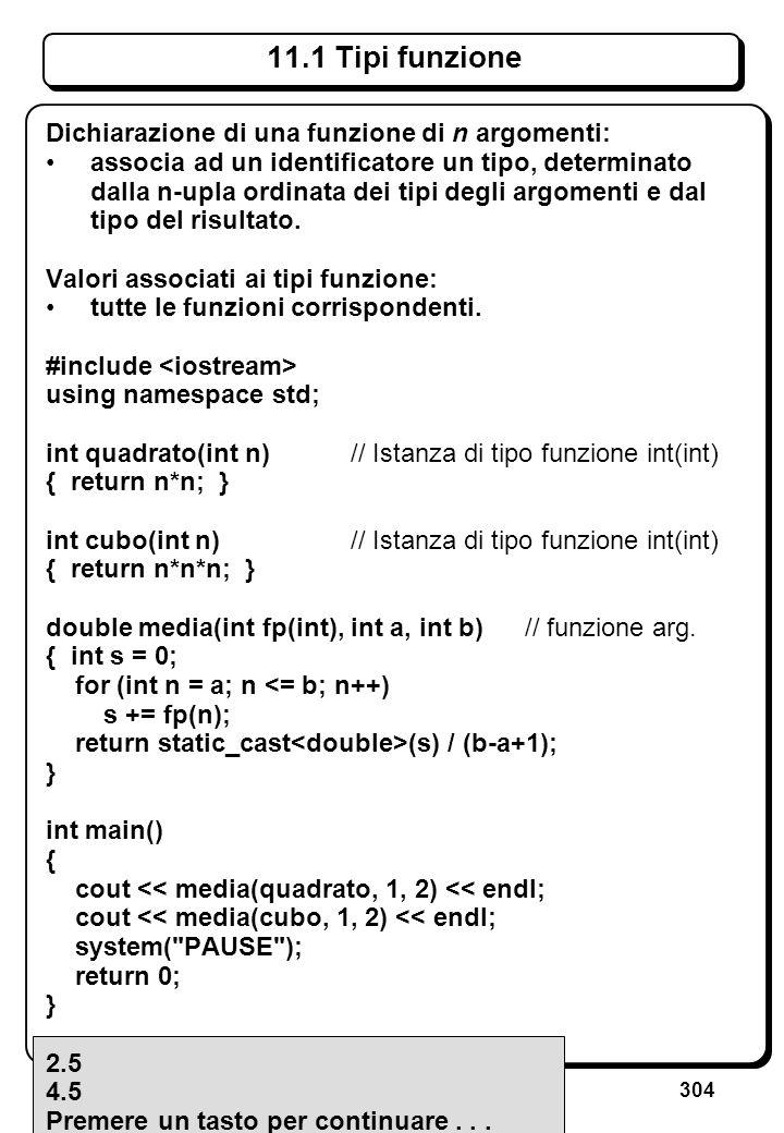 304 11.1 Tipi funzione Dichiarazione di una funzione di n argomenti: associa ad un identificatore un tipo, determinato dalla n-upla ordinata dei tipi