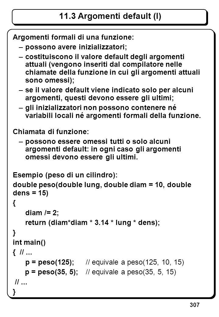 307 11.3 Argomenti default (I) Argomenti formali di una funzione: –possono avere inizializzatori; –costituiscono il valore default degli argomenti att