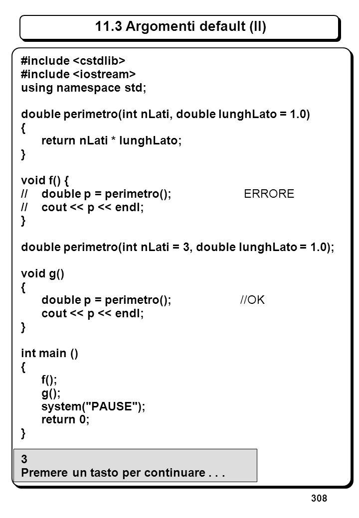 308 11.3 Argomenti default (II) #include using namespace std; double perimetro(int nLati, double lunghLato = 1.0) { return nLati * lunghLato; } void f