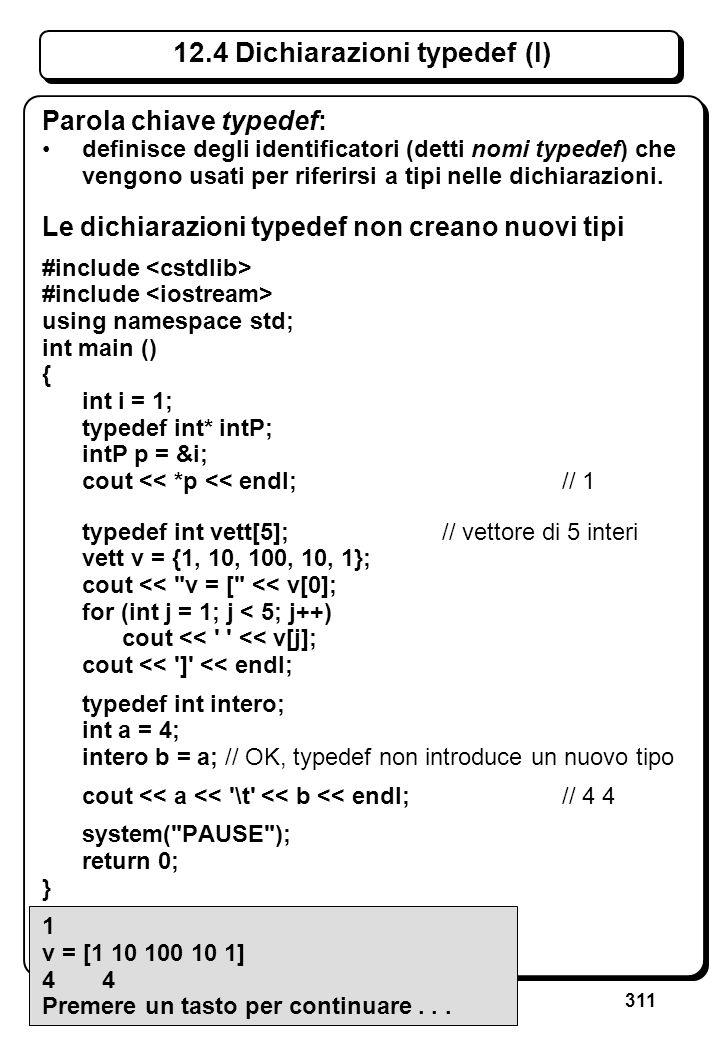 311 12.4 Dichiarazioni typedef (I) Parola chiave typedef: definisce degli identificatori (detti nomi typedef) che vengono usati per riferirsi a tipi n