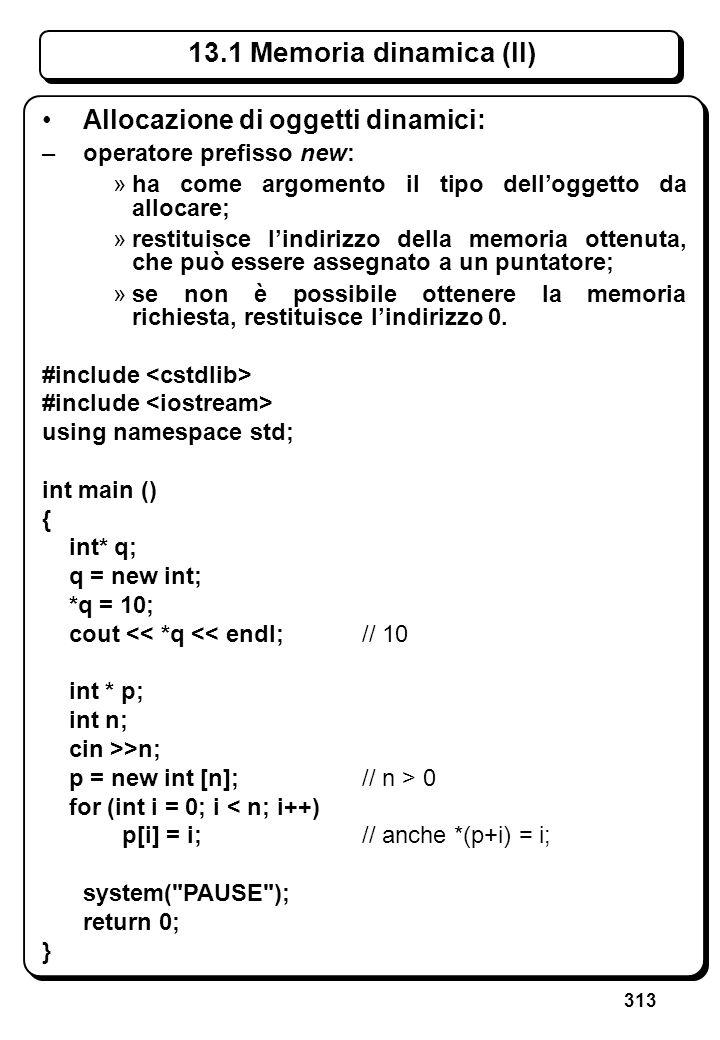 313 Allocazione di oggetti dinamici: –operatore prefisso new: »ha come argomento il tipo delloggetto da allocare; »restituisce lindirizzo della memori