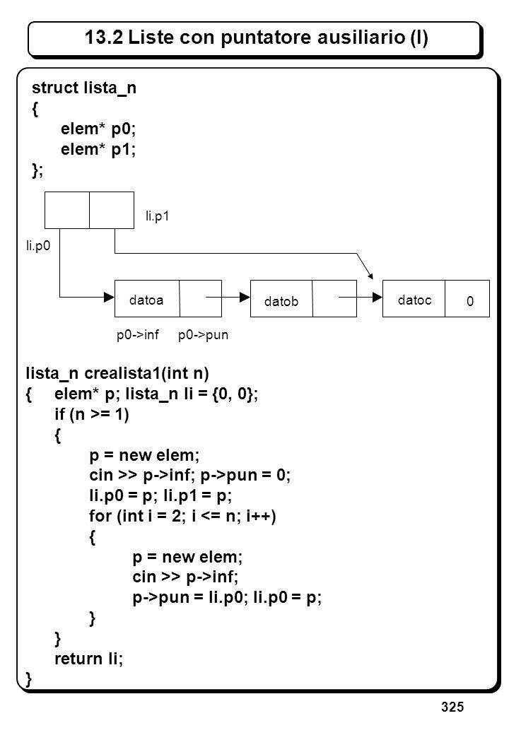 325 13.2 Liste con puntatore ausiliario (I) lista_n crealista1(int n) {elem* p; lista_n li = {0, 0}; if (n >= 1) { p = new elem; cin >> p->inf; p->pun