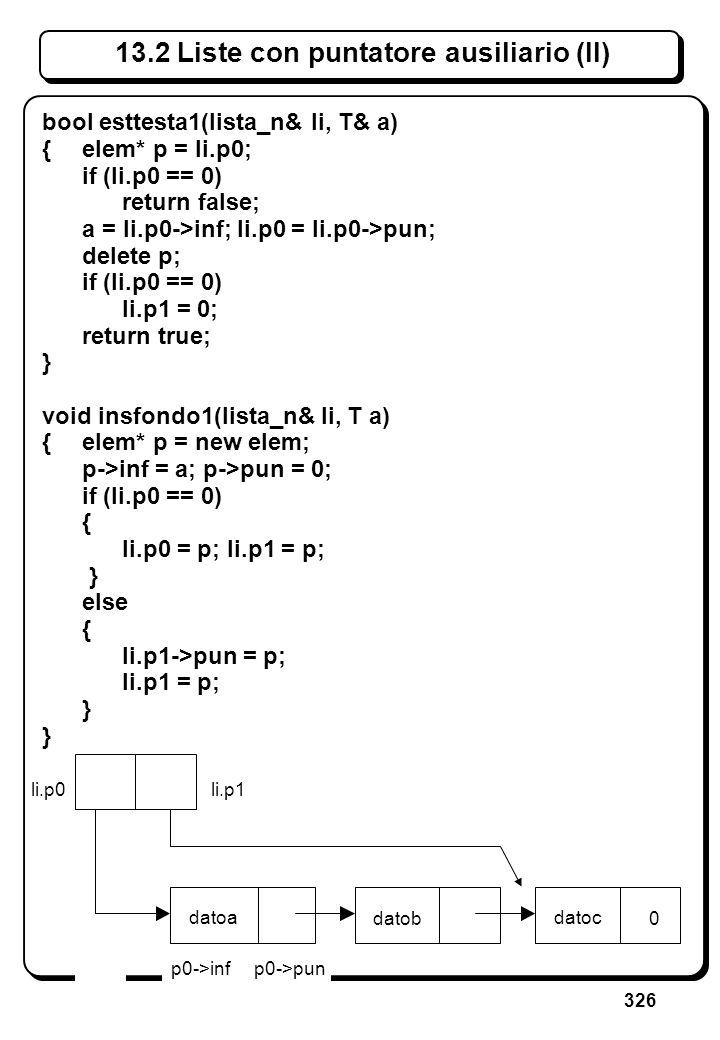 326 13.2 Liste con puntatore ausiliario (II) bool esttesta1(lista_n& li, T& a) {elem* p = li.p0; if (li.p0 == 0) return false; a = li.p0->inf; li.p0 =