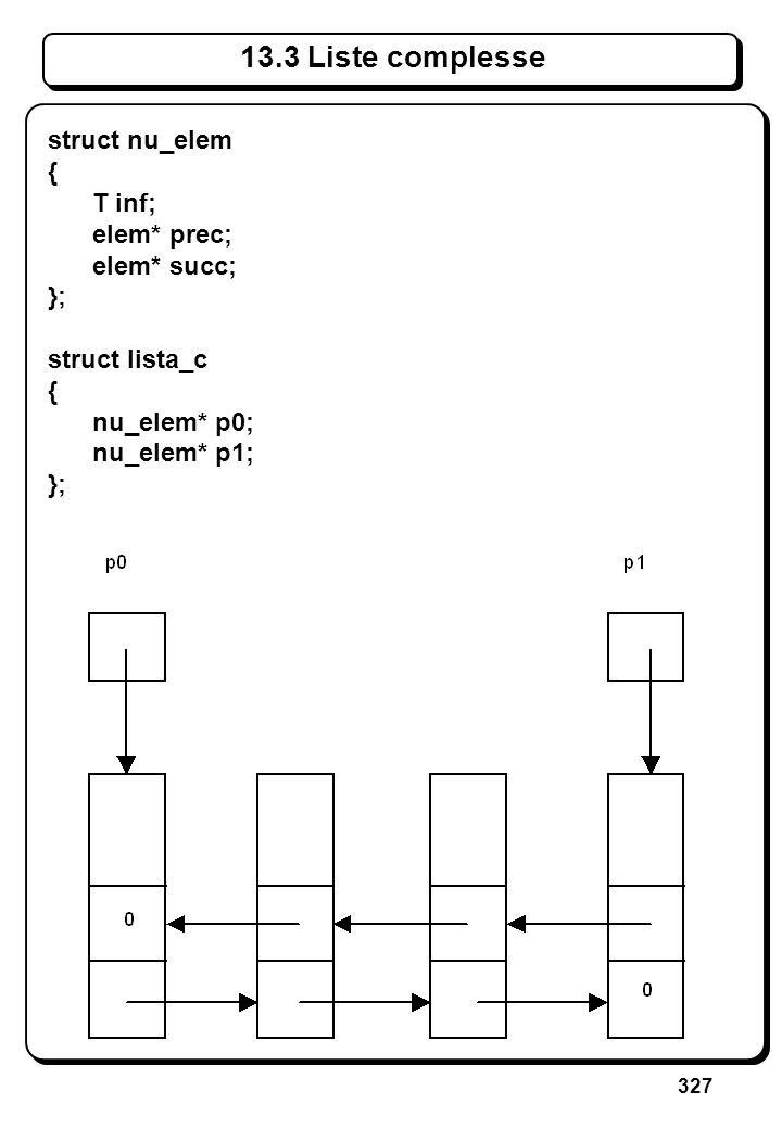 327 13.3 Liste complesse struct nu_elem { T inf; elem* prec; elem* succ; }; struct lista_c { nu_elem* p0; nu_elem* p1; };