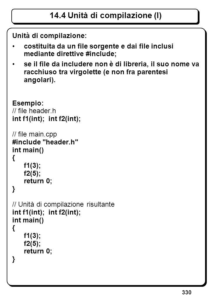 330 14.4 Unità di compilazione (I) Unità di compilazione: costituita da un file sorgente e dai file inclusi mediante direttive #include; se il file da