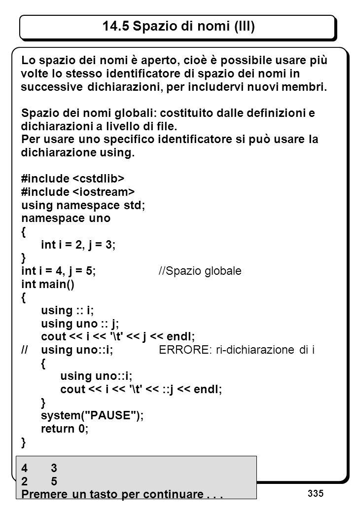335 14.5 Spazio di nomi (III) Lo spazio dei nomi è aperto, cioè è possibile usare più volte lo stesso identificatore di spazio dei nomi in successive