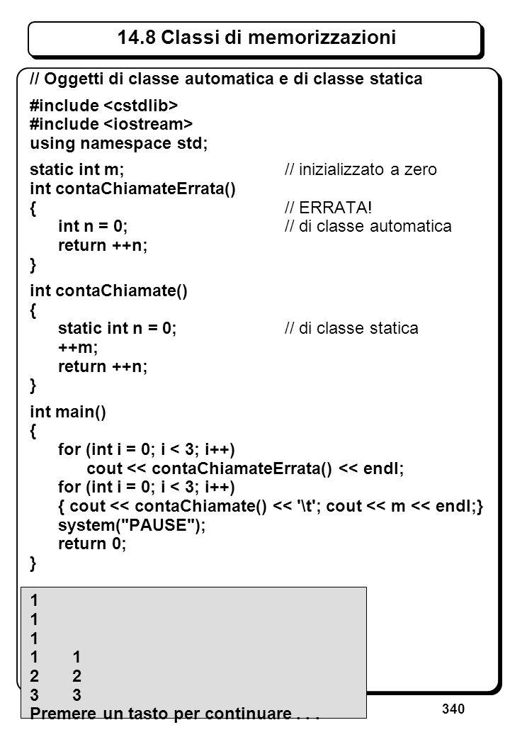 340 14.8 Classi di memorizzazioni // Oggetti di classe automatica e di classe statica #include using namespace std; static int m; // inizializzato a z