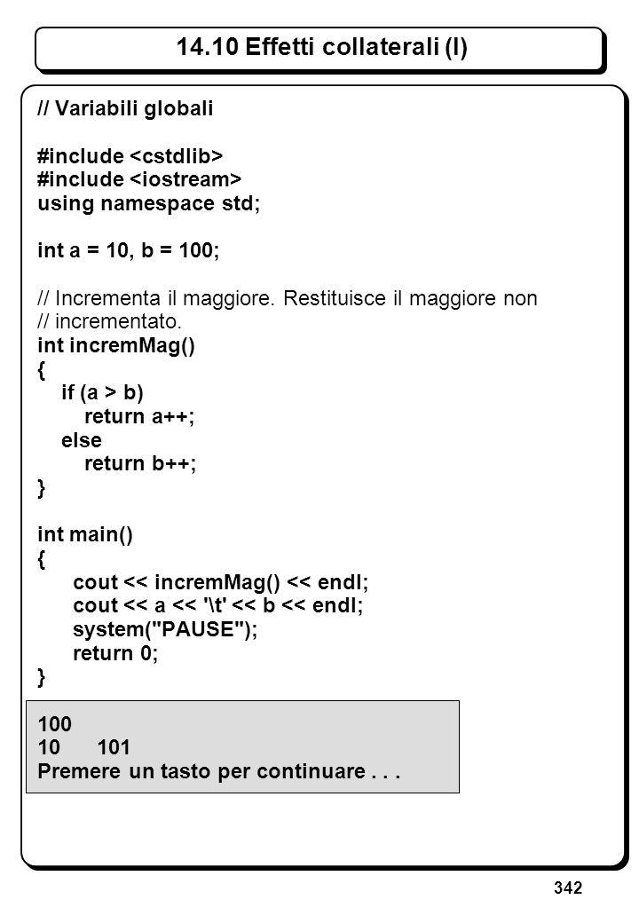 342 14.10 Effetti collaterali (I) // Variabili globali #include using namespace std; int a = 10, b = 100; // Incrementa il maggiore. Restituisce il ma