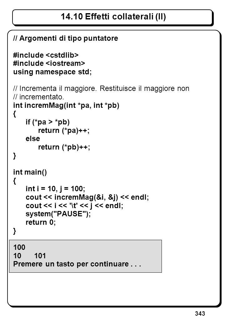 343 14.10 Effetti collaterali (II) // Argomenti di tipo puntatore #include using namespace std; // Incrementa il maggiore. Restituisce il maggiore non