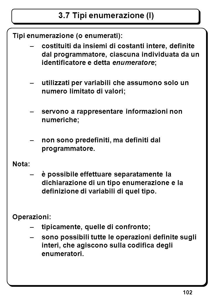 102 3.7 Tipi enumerazione (I) Tipi enumerazione (o enumerati): –costituiti da insiemi di costanti intere, definite dal programmatore, ciascuna individ