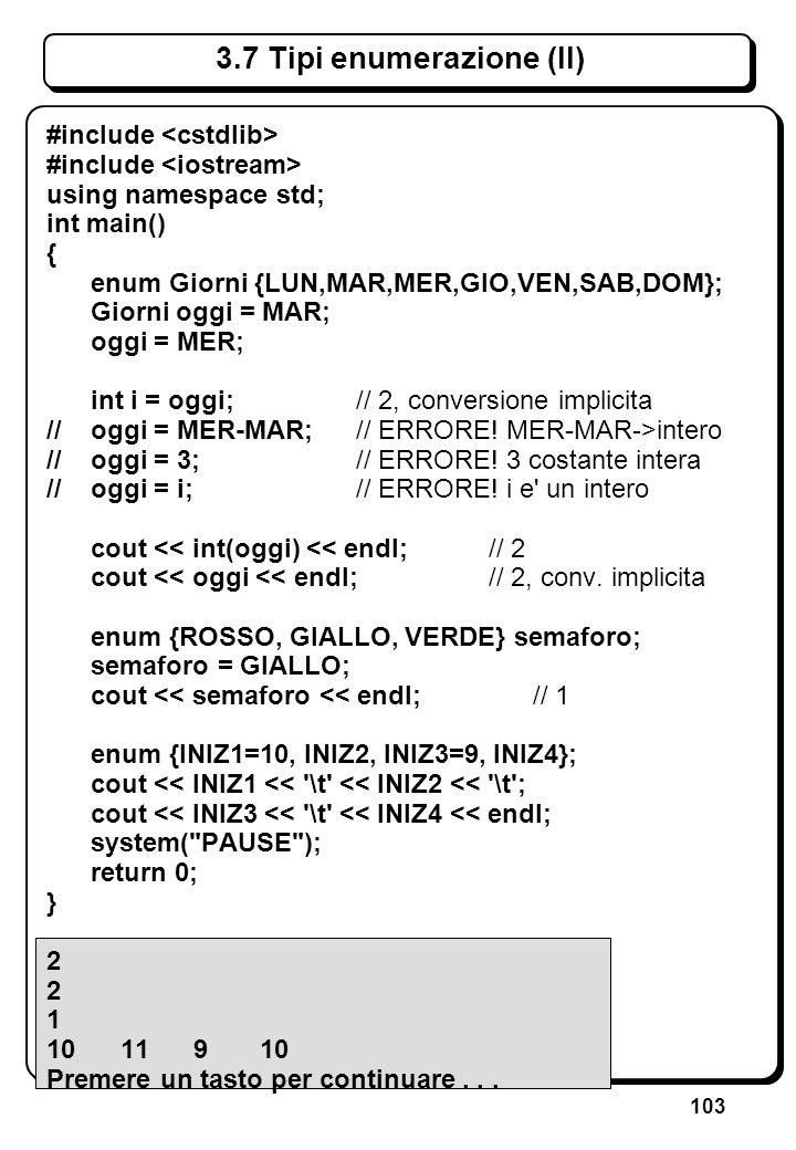 103 3.7 Tipi enumerazione (II) #include using namespace std; int main() { enum Giorni {LUN,MAR,MER,GIO,VEN,SAB,DOM}; Giorni oggi = MAR; oggi = MER; in