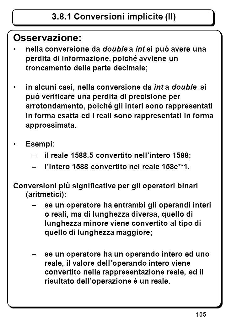 105 3.8.1 Conversioni implicite (II) Osservazione: nella conversione da double a int si può avere una perdita di informazione, poiché avviene un tronc
