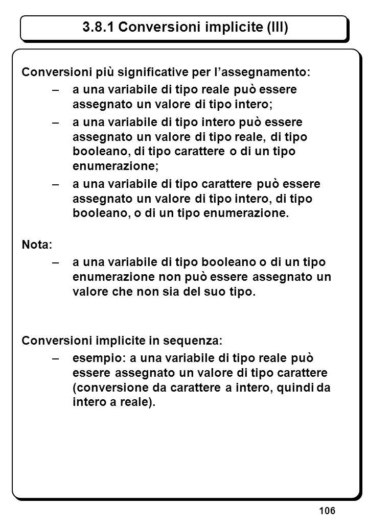 106 3.8.1 Conversioni implicite (III) Conversioni più significative per lassegnamento: –a una variabile di tipo reale può essere assegnato un valore d