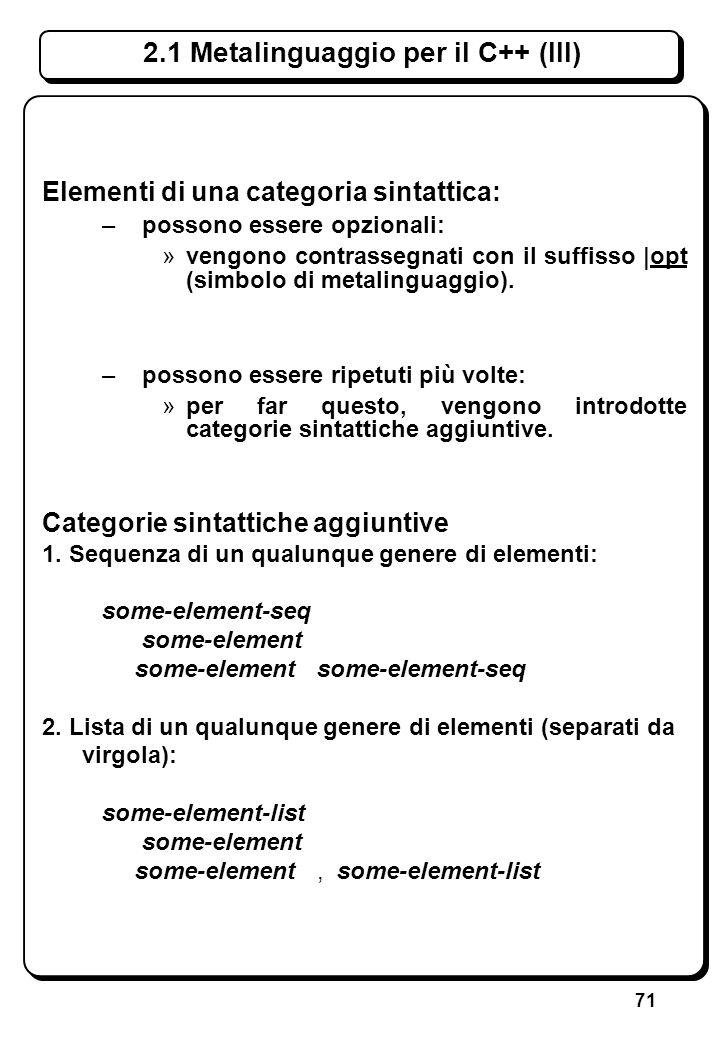71 Elementi di una categoria sintattica: –possono essere opzionali: »vengono contrassegnati con il suffisso |opt (simbolo di metalinguaggio). –possono