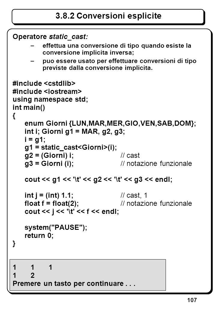 107 3.8.2 Conversioni esplicite Operatore static_cast: –effettua una conversione di tipo quando esiste la conversione implicita inversa; –puo essere u