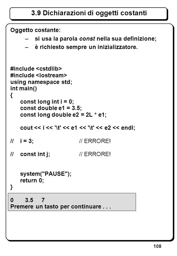 108 3.9 Dichiarazioni di oggetti costanti Oggetto costante: –si usa la parola const nella sua definizione; –è richiesto sempre un inizializzatore. #in