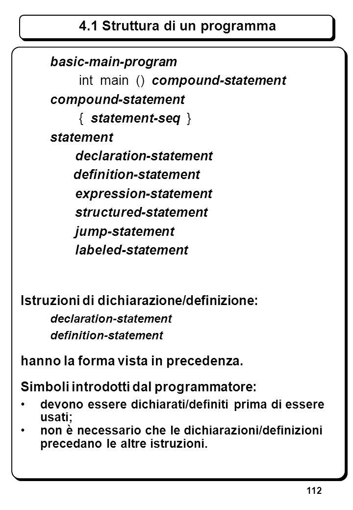 112 4.1 Struttura di un programma basic-main-program int main () compound-statement compound-statement { statement-seq } statement declaration-stateme