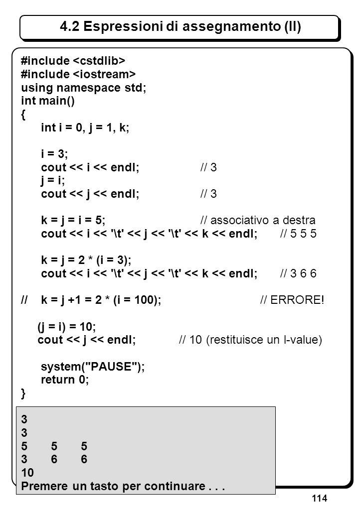 114 4.2 Espressioni di assegnamento (II) #include using namespace std; int main() { int i = 0, j = 1, k; i = 3; cout << i << endl; // 3 j = i; cout <<