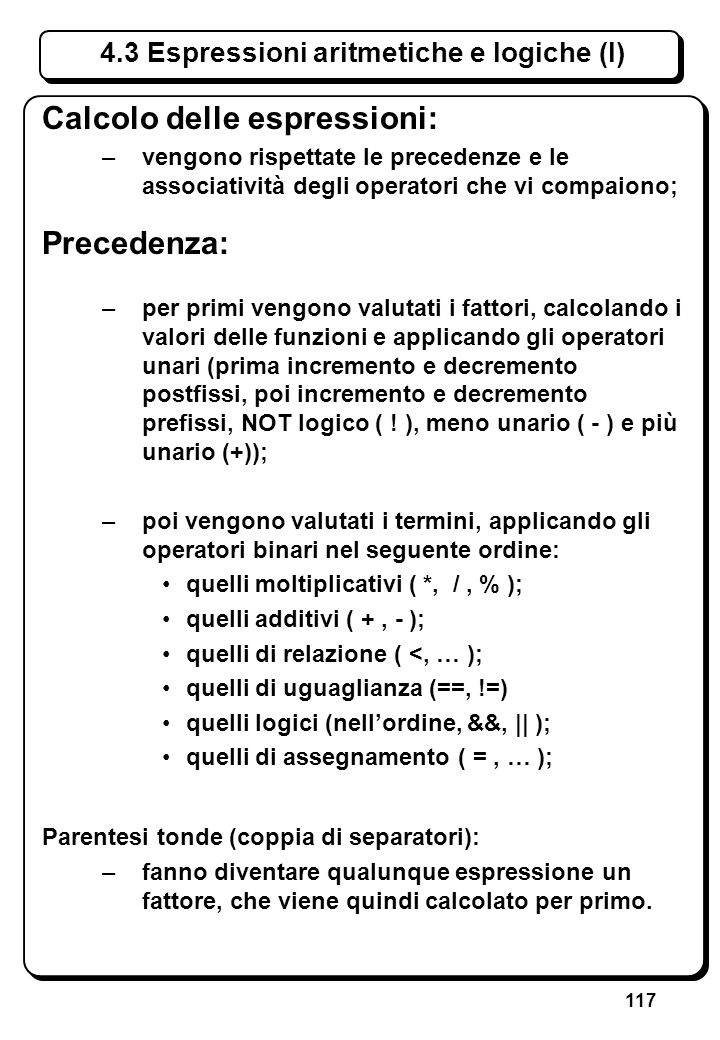 117 4.3 Espressioni aritmetiche e logiche (I) Calcolo delle espressioni: –vengono rispettate le precedenze e le associatività degli operatori che vi c