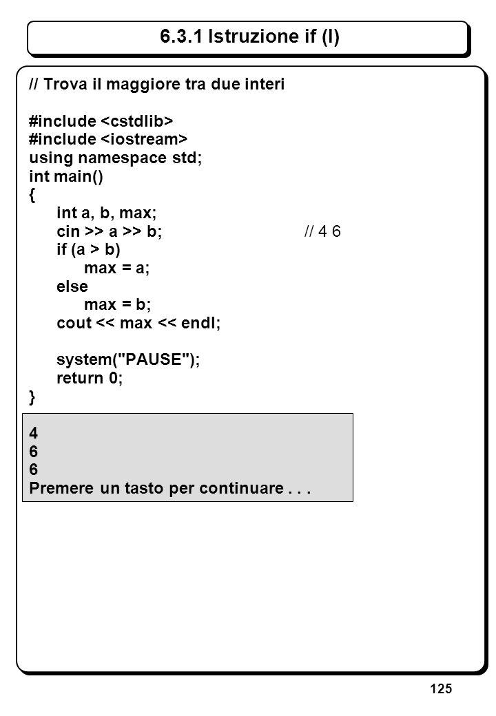 125 6.3.1 Istruzione if (I) // Trova il maggiore tra due interi #include using namespace std; int main() { int a, b, max; cin >> a >> b;// 46 if (a >