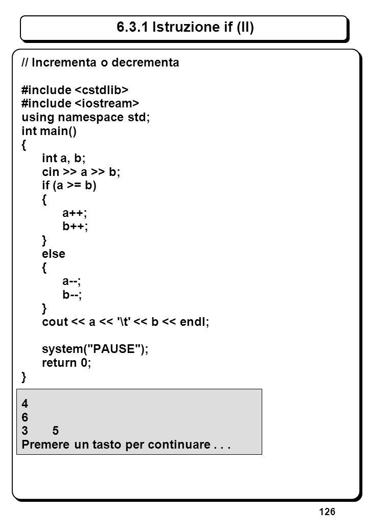 126 6.3.1 Istruzione if (II) // Incrementa o decrementa #include using namespace std; int main() { int a, b; cin >> a >> b; if (a >= b) { a++; b++; }