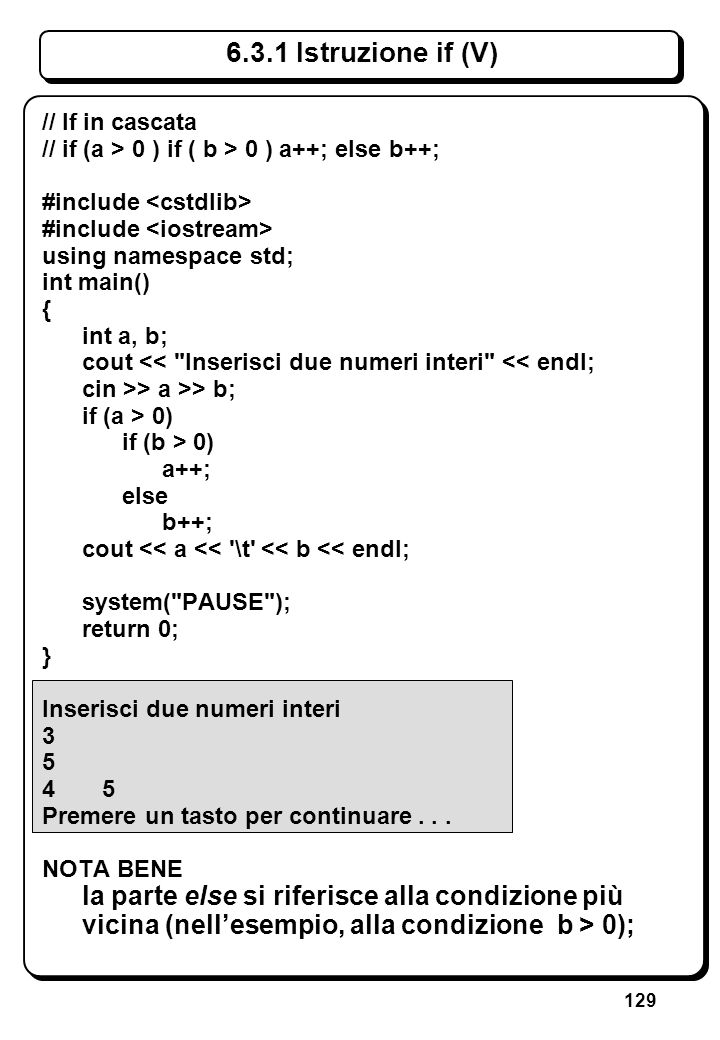129 6.3.1 Istruzione if (V) // If in cascata // if (a > 0 ) if ( b > 0 ) a++; else b++; #include using namespace std; int main() { int a, b; cout <<