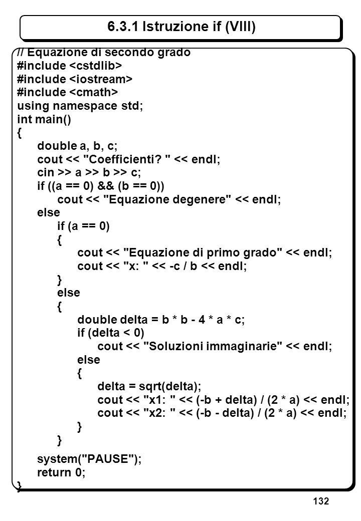 132 6.3.1 Istruzione if (VIII) // Equazione di secondo grado #include using namespace std; int main() { double a, b, c; cout <<