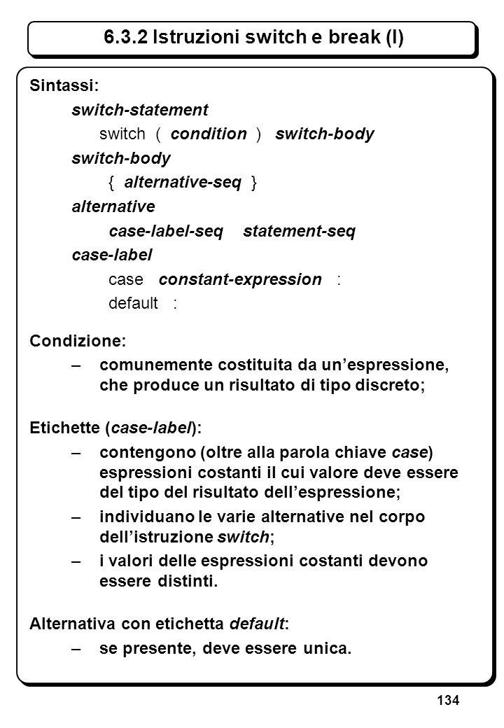 134 6.3.2 Istruzioni switch e break (I) Sintassi: switch-statement switch ( condition ) switch-body switch-body { alternative-seq } alternative case-l