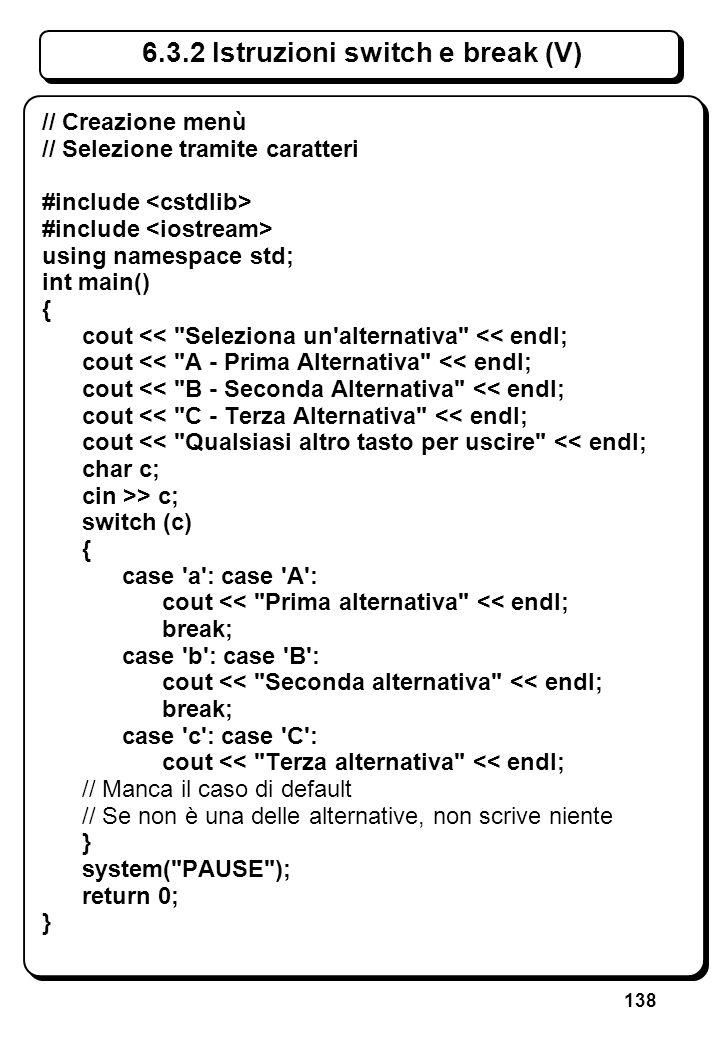 138 6.3.2 Istruzioni switch e break (V) // Creazione menù // Selezione tramite caratteri #include using namespace std; int main() { cout <<