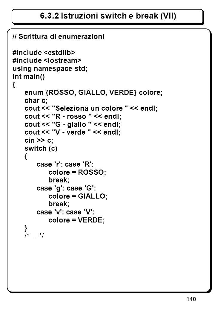 140 6.3.2 Istruzioni switch e break (VII) // Scrittura di enumerazioni #include using namespace std; int main() { enum {ROSSO, GIALLO, VERDE} colore;