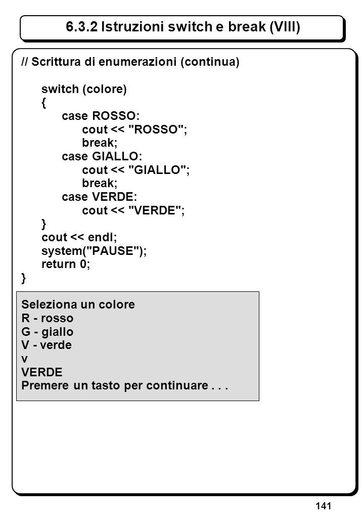 141 6.3.2 Istruzioni switch e break (VIII) // Scrittura di enumerazioni (continua) switch (colore) { case ROSSO: cout <<