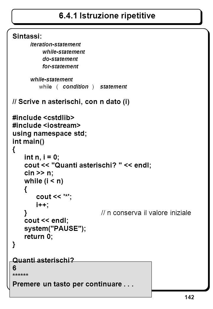 142 6.4.1 Istruzione ripetitive Sintassi: iteration-statement while-statement do-statement for-statement while-statement while ( condition ) statement