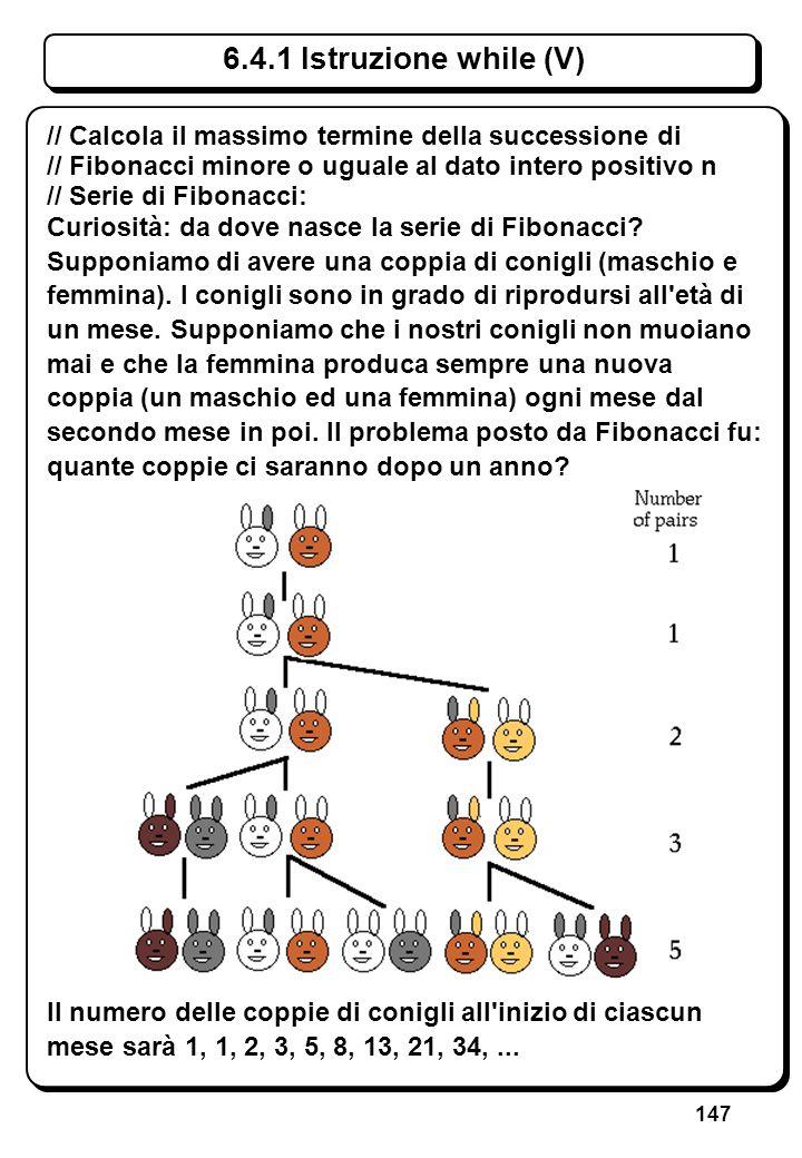 147 6.4.1 Istruzione while (V) // Calcola il massimo termine della successione di // Fibonacci minore o uguale al dato intero positivo n // Serie di F