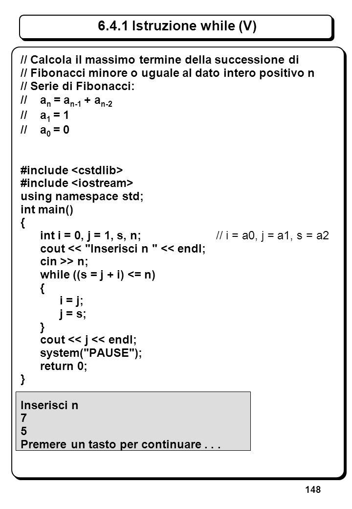 148 6.4.1 Istruzione while (V) // Calcola il massimo termine della successione di // Fibonacci minore o uguale al dato intero positivo n // Serie di F