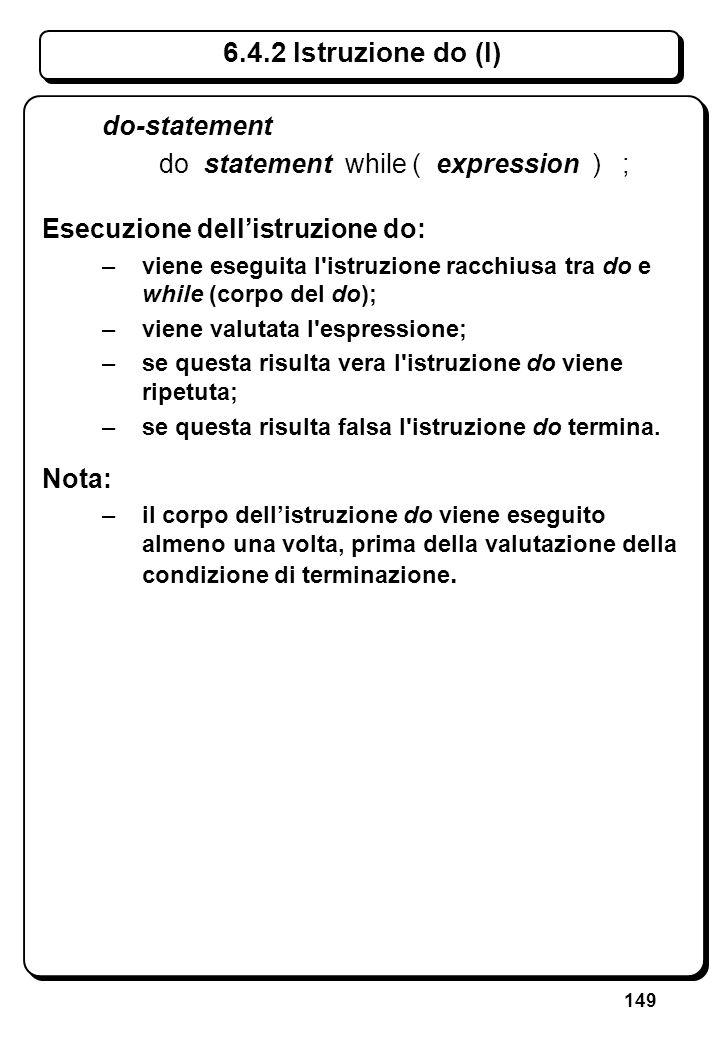 149 6.4.2 Istruzione do (I) do-statement do statement while ( expression ) ; Esecuzione dellistruzione do: –viene eseguita l'istruzione racchiusa tra