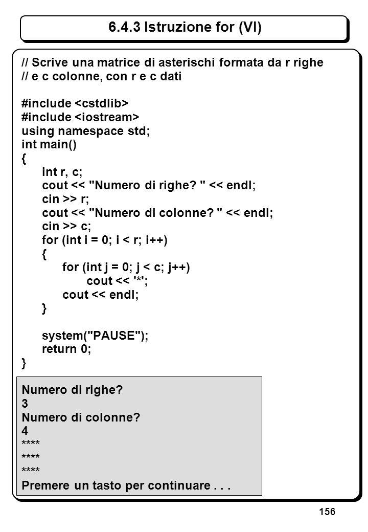 156 6.4.3 Istruzione for (VI) // Scrive una matrice di asterischi formata da r righe // e c colonne, con r e c dati #include using namespace std; int