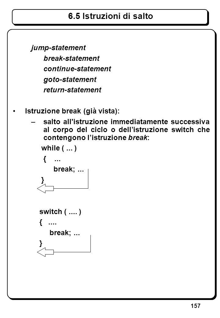 157 6.5 Istruzioni di salto jump-statement break-statement continue-statement goto-statement return-statement Istruzione break (già vista): –salto all