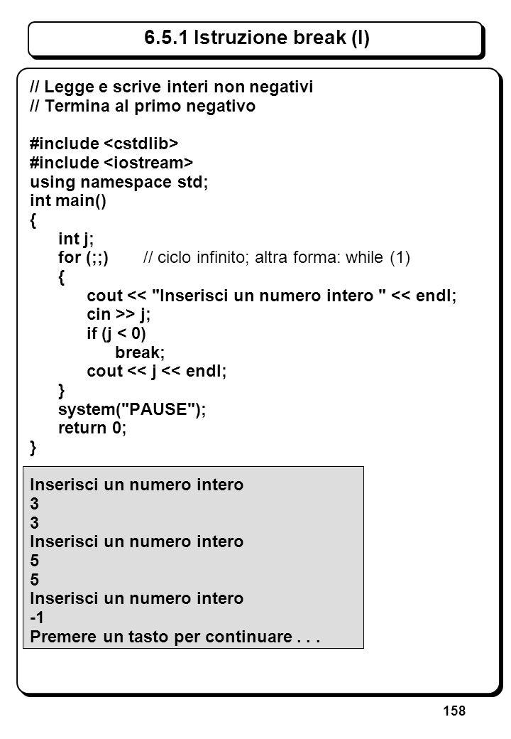158 6.5.1 Istruzione break (I) // Legge e scrive interi non negativi // Termina al primo negativo #include using namespace std; int main() { int j; fo