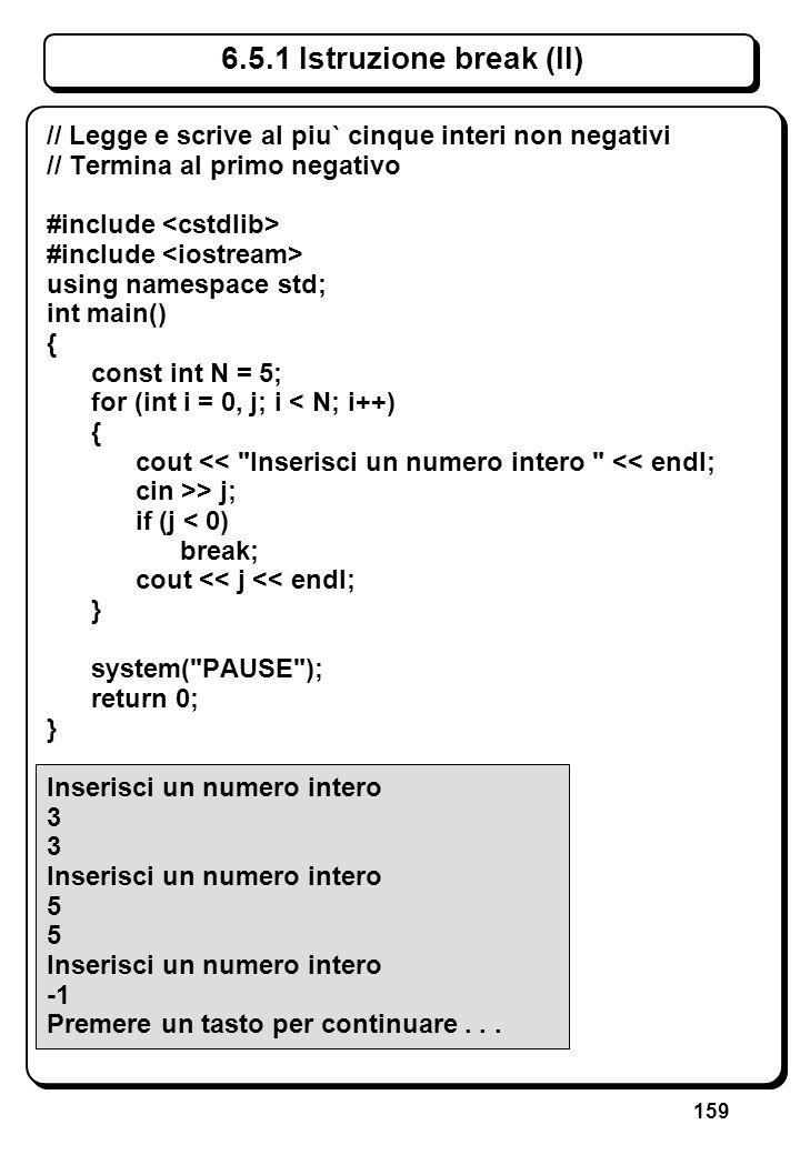159 6.5.1 Istruzione break (II) // Legge e scrive al piu` cinque interi non negativi // Termina al primo negativo #include using namespace std; int ma